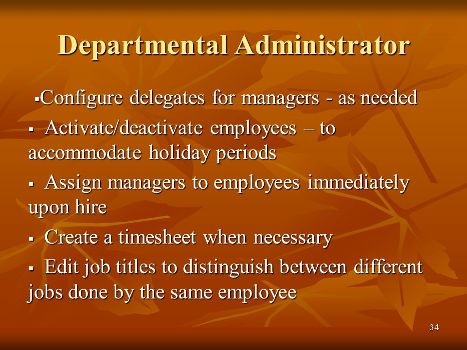 34 Departmental Administrator  Configure delegates for managers - as needed  Activate/deactivate employees – to accommodate holiday periods  Assign managers to employees immediately upon hire  Create a timesheet when necessary  Edit job titles to distinguish between different jobs done by the same employee