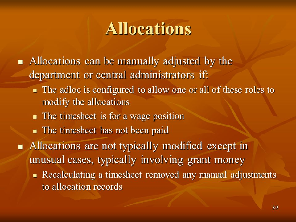 39 Allocations Allocations can be manually adjusted by the department or central administrators if: Allocations can be manually adjusted by the department or central administrators if: The adloc is configured to allow one or all of these roles to modify the allocations The adloc is configured to allow one or all of these roles to modify the allocations The timesheet is for a wage position The timesheet is for a wage position The timesheet has not been paid The timesheet has not been paid Allocations are not typically modified except in unusual cases, typically involving grant money Allocations are not typically modified except in unusual cases, typically involving grant money Recalculating a timesheet removed any manual adjustments to allocation records Recalculating a timesheet removed any manual adjustments to allocation records
