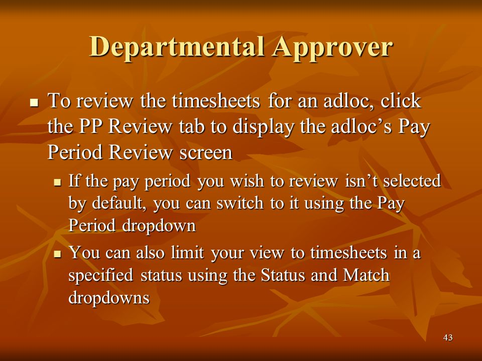 43 Departmental Approver To review the timesheets for an adloc, click the PP Review tab to display the adloc's Pay Period Review screen To review the timesheets for an adloc, click the PP Review tab to display the adloc's Pay Period Review screen If the pay period you wish to review isn't selected by default, you can switch to it using the Pay Period dropdown If the pay period you wish to review isn't selected by default, you can switch to it using the Pay Period dropdown You can also limit your view to timesheets in a specified status using the Status and Match dropdowns You can also limit your view to timesheets in a specified status using the Status and Match dropdowns