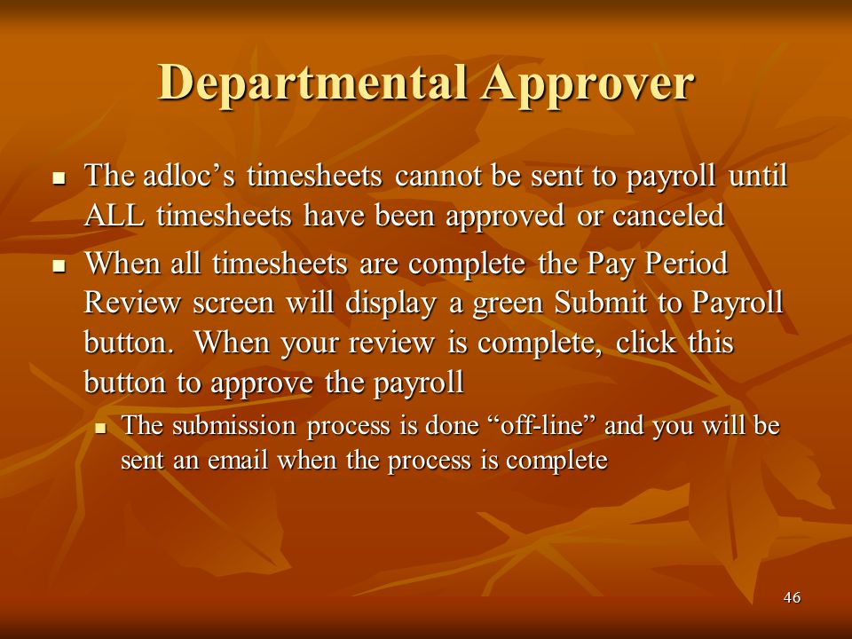 46 Departmental Approver The adloc's timesheets cannot be sent to payroll until ALL timesheets have been approved or canceled The adloc's timesheets cannot be sent to payroll until ALL timesheets have been approved or canceled When all timesheets are complete the Pay Period Review screen will display a green Submit to Payroll button.