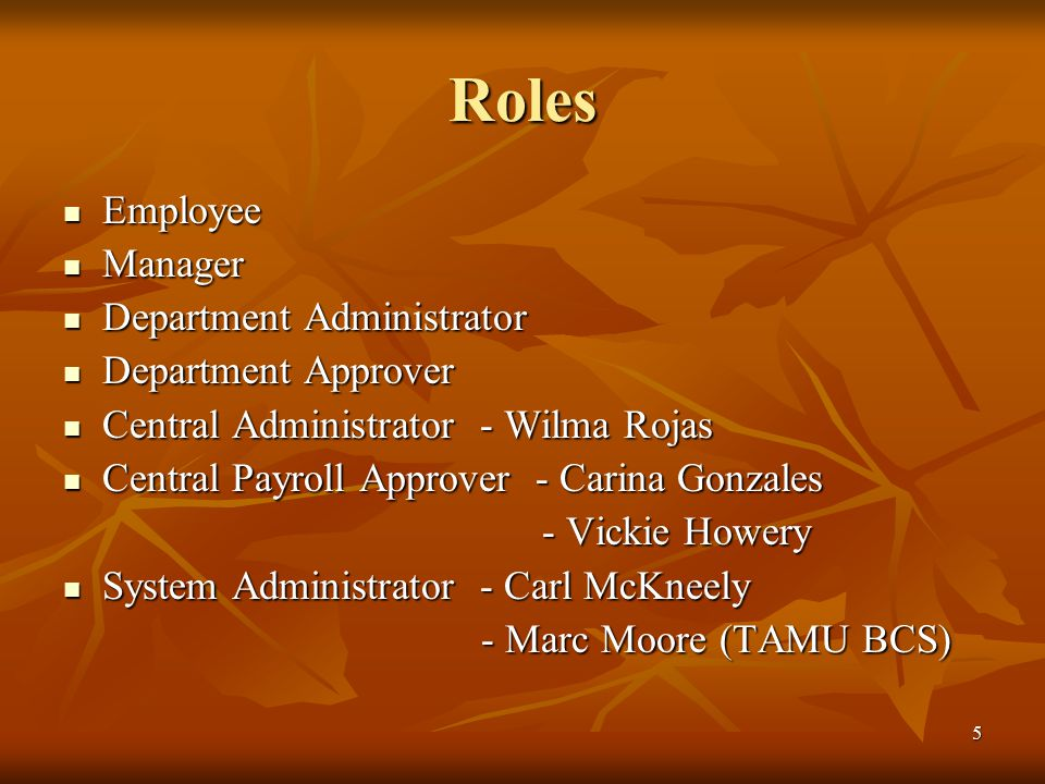 5 Roles Employee Employee Manager Manager Department Administrator Department Administrator Department Approver Department Approver Central Administrator - Wilma Rojas Central Administrator - Wilma Rojas Central Payroll Approver - Carina Gonzales Central Payroll Approver - Carina Gonzales - Vickie Howery - Vickie Howery System Administrator - Carl McKneely System Administrator - Carl McKneely - Marc Moore (TAMU BCS)