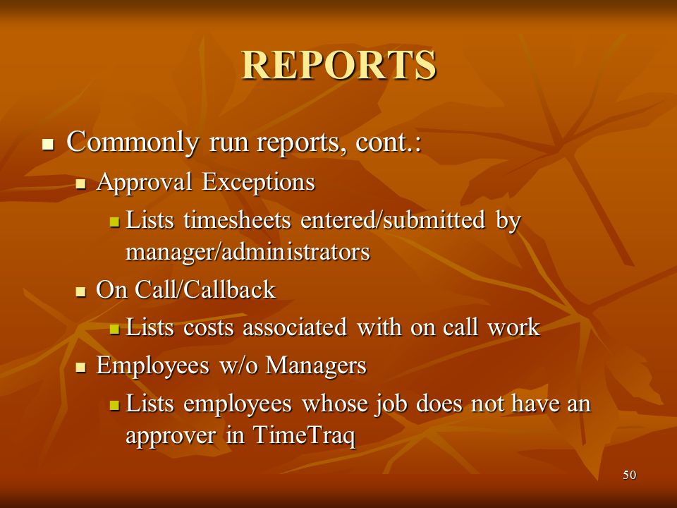 50 REPORTS Commonly run reports, cont.: Commonly run reports, cont.: Approval Exceptions Approval Exceptions Lists timesheets entered/submitted by manager/administrators Lists timesheets entered/submitted by manager/administrators On Call/Callback On Call/Callback Lists costs associated with on call work Lists costs associated with on call work Employees w/o Managers Employees w/o Managers Lists employees whose job does not have an approver in TimeTraq Lists employees whose job does not have an approver in TimeTraq