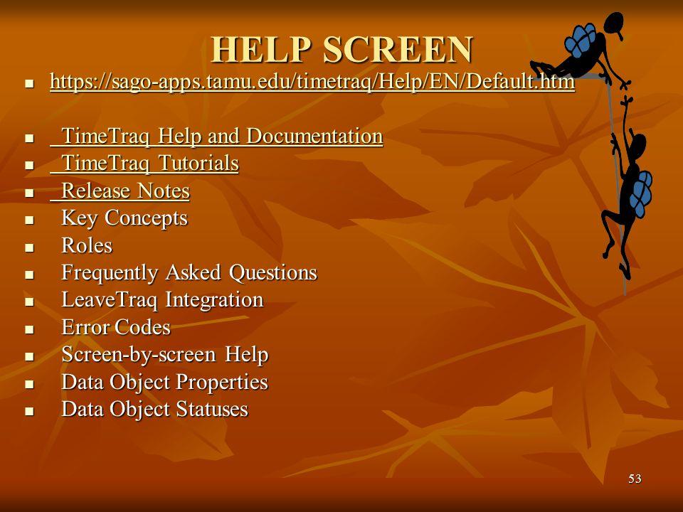 53 HELP SCREEN https://sago-apps.tamu.edu/timetraq/Help/EN/Default.htm https://sago-apps.tamu.edu/timetraq/Help/EN/Default.htm https://sago-apps.tamu.edu/timetraq/Help/EN/Default.htm TimeTraq Help and Documentation TimeTraq Help and Documentation TimeTraq Help and Documentation TimeTraq Help and Documentation TimeTraq Tutorials TimeTraq Tutorials TimeTraq Tutorials TimeTraq Tutorials Release Notes Release Notes Release Notes Release Notes Key Concepts Key Concepts Roles Roles Frequently Asked Questions Frequently Asked Questions LeaveTraq Integration LeaveTraq Integration Error Codes Error Codes Screen-by-screen Help Screen-by-screen Help Data Object Properties Data Object Properties Data Object Statuses Data Object Statuses