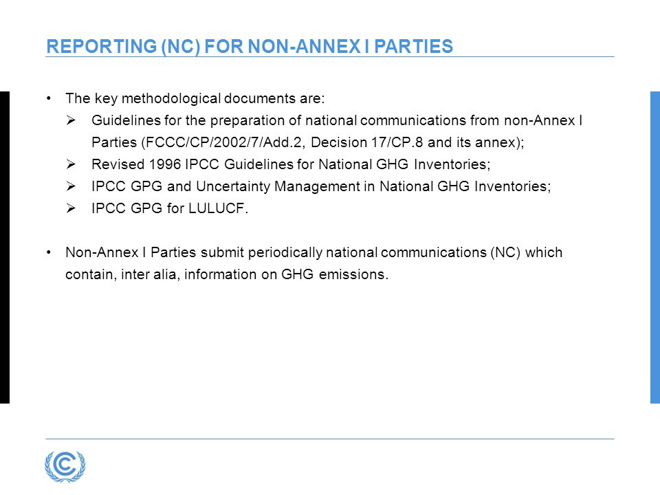 REPORTING (NC) FOR NON-ANNEX I PARTIES The key methodological documents are:  Guidelines for the preparation of national communications from non-Annex I Parties (FCCC/CP/2002/7/Add.2, Decision 17/CP.8 and its annex);  Revised 1996 IPCC Guidelines for National GHG Inventories;  IPCC GPG and Uncertainty Management in National GHG Inventories;  IPCC GPG for LULUCF.