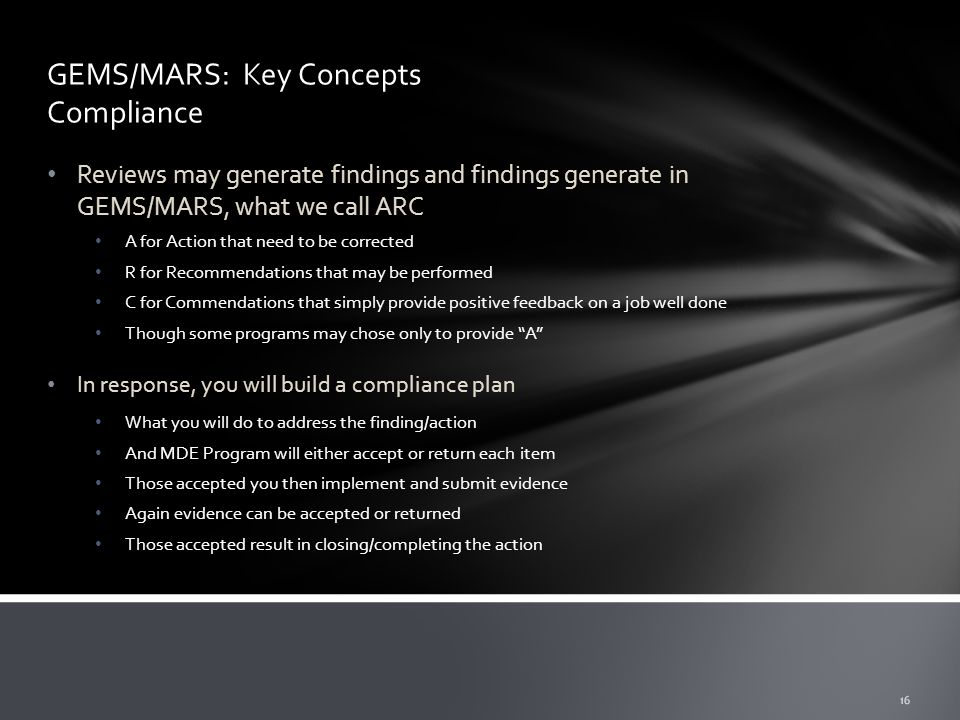 GEMS/MARS: Key Concepts Compliance Reviews may generate findings and findings generate in GEMS/MARS, what we call ARC A for Action that need to be corrected R for Recommendations that may be performed C for Commendations that simply provide positive feedback on a job well done Though some programs may chose only to provide A In response, you will build a compliance plan What you will do to address the finding/action And MDE Program will either accept or return each item Those accepted you then implement and submit evidence Again evidence can be accepted or returned Those accepted result in closing/completing the action 16