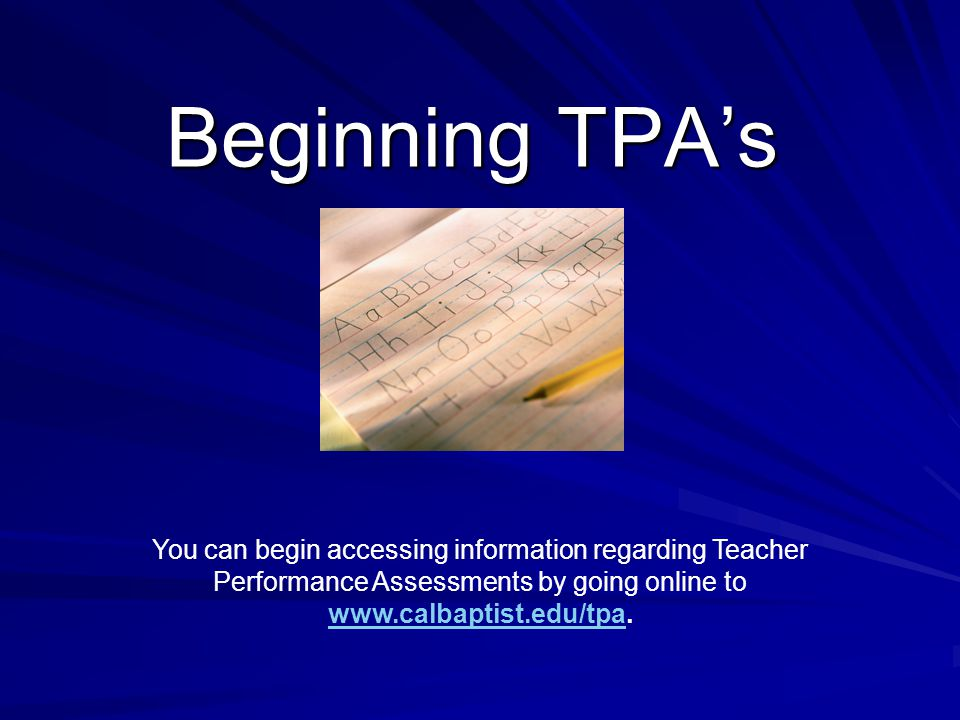 Beginning TPA's You can begin accessing information regarding Teacher Performance Assessments by going online to www.calbaptist.edu/tpa.