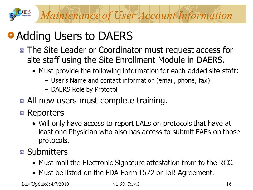 Division of AIDS Data Interchange Maintenance of User Account Information Adding Users to DAERS The Site Leader or Coordinator must request access for site staff using the Site Enrollment Module in DAERS.