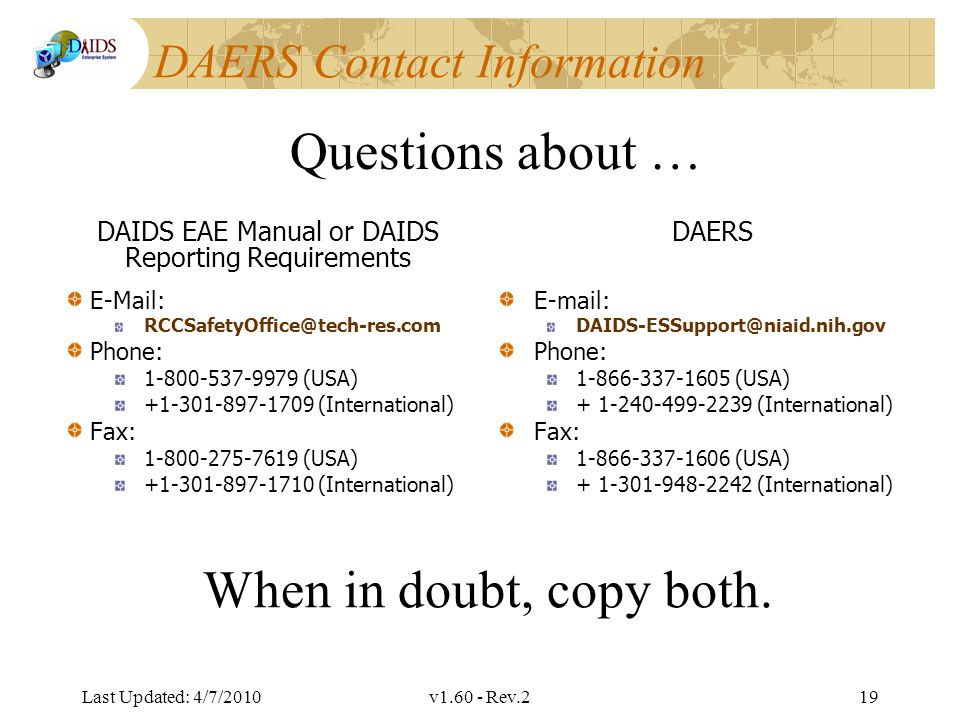 Division of AIDS Data Interchange DAERS Contact Information DAIDS EAE Manual or DAIDS Reporting Requirements E-Mail: RCCSafetyOffice@tech-res.com Phone: 1-800-537-9979 (USA) +1-301-897-1709 (International) Fax: 1-800-275-7619 (USA) +1-301-897-1710 (International) DAERS E-mail: DAIDS-ESSupport@niaid.nih.gov Phone: 1-866-337-1605 (USA) + 1-240-499-2239 (International) Fax: 1-866-337-1606 (USA) + 1-301-948-2242 (International) Last Updated: 4/7/2010v1.60 - Rev.219 Questions about … When in doubt, copy both.