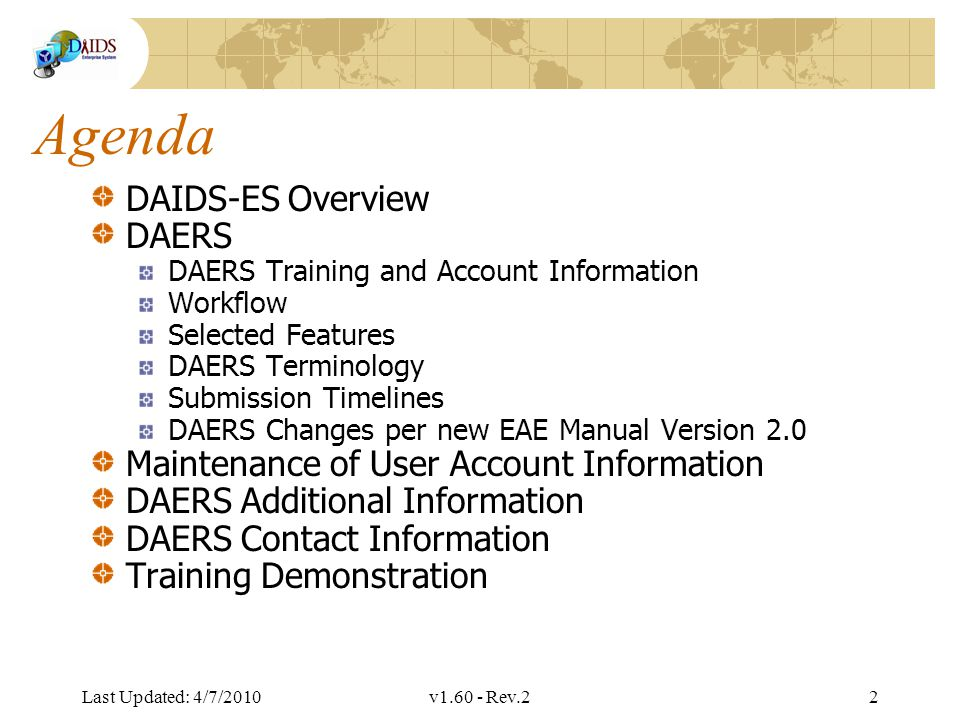 Division of AIDS Data Interchange Agenda DAIDS-ES Overview DAERS DAERS Training and Account Information Workflow Selected Features DAERS Terminology Submission Timelines DAERS Changes per new EAE Manual Version 2.0 Maintenance of User Account Information DAERS Additional Information DAERS Contact Information Training Demonstration Last Updated: 4/7/2010v1.60 - Rev.22