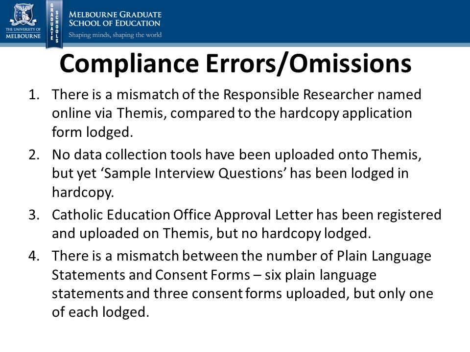 Compliance Errors/Omissions 1.There is a mismatch of the Responsible Researcher named online via Themis, compared to the hardcopy application form lodged.