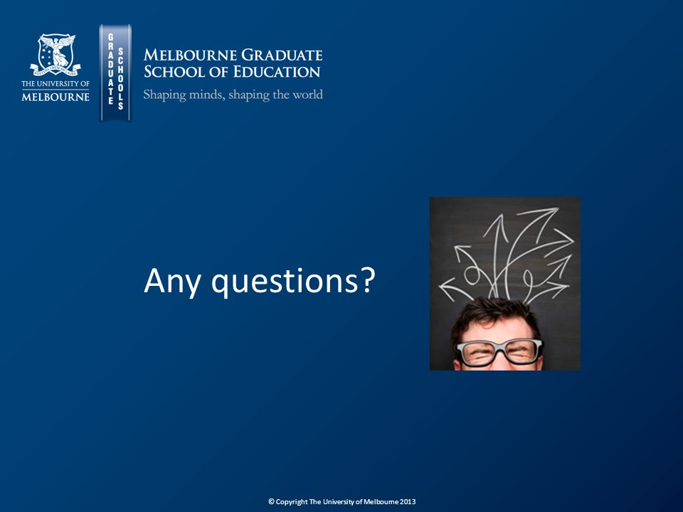 © Copyright The University of Melbourne 2013 Any questions