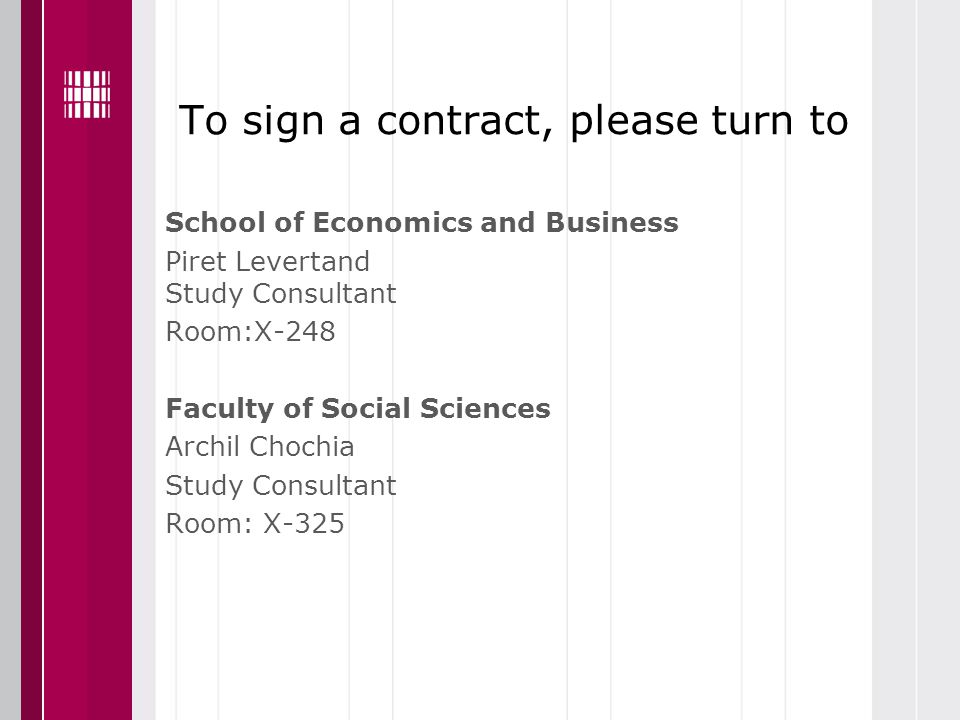 To sign a contract, please turn to School of Economics and Business Piret Levertand Study Consultant Room:X-248 Faculty of Social Sciences Archil Chochia Study Consultant Room: X-325