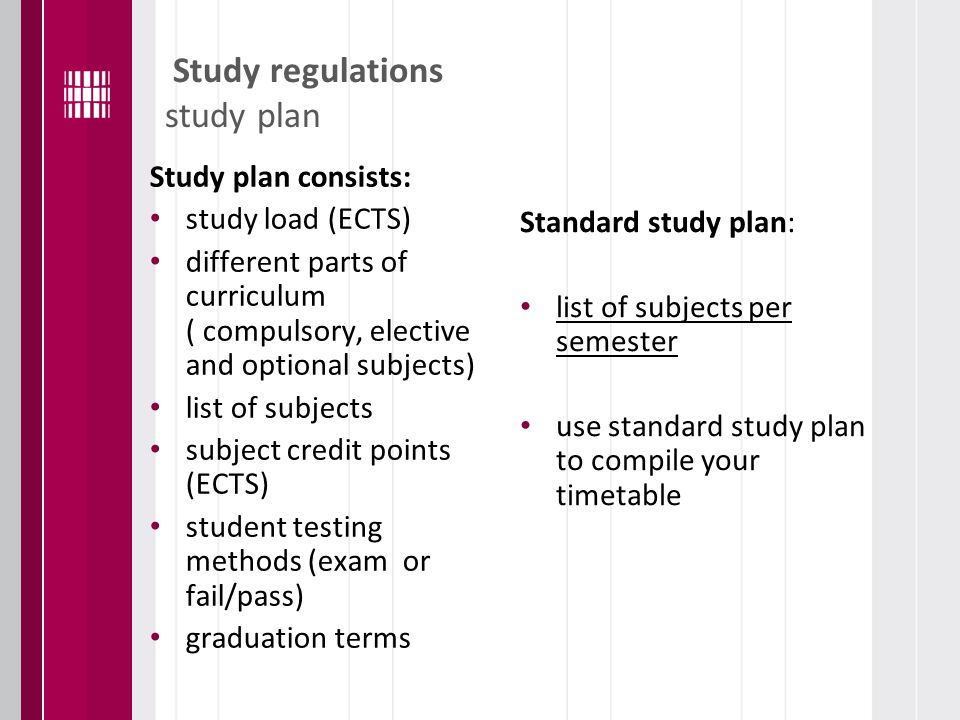 Study regulations study plan Study plan consists: study load (ECTS) different parts of curriculum ( compulsory, elective and optional subjects) list of subjects subject credit points (ECTS) student testing methods (exam or fail/pass) graduation terms Standard study plan: list of subjects per semester use standard study plan to compile your timetable