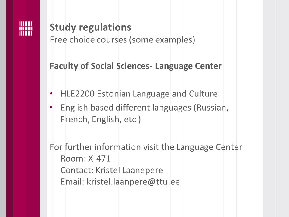 Study regulations Free choice courses (some examples) Faculty of Social Sciences- Language Center HLE2200 Estonian Language and Culture English based different languages (Russian, French, English, etc ) For further information visit the Language Center Room: X-471 Contact: Kristel Laanepere Email: kristel.laanpere@ttu.ee