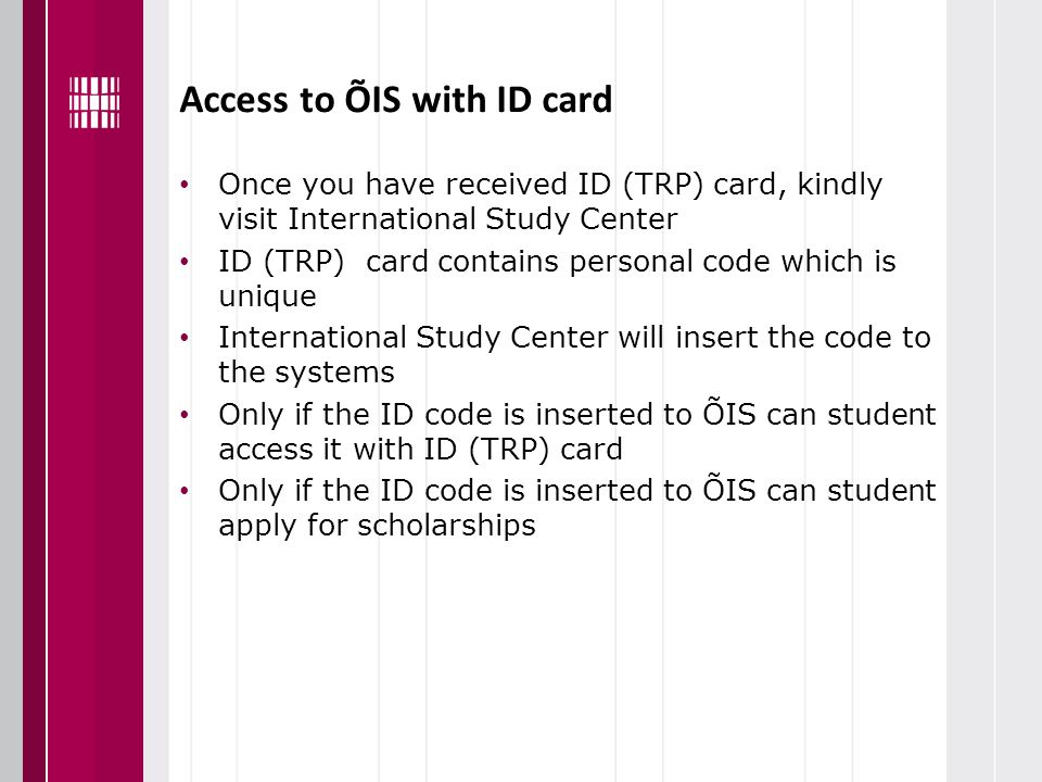 Access to ÕIS with ID card Once you have received ID (TRP) card, kindly visit International Study Center ID (TRP) card contains personal code which is unique International Study Center will insert the code to the systems Only if the ID code is inserted to ÕIS can student access it with ID (TRP) card Only if the ID code is inserted to ÕIS can student apply for scholarships
