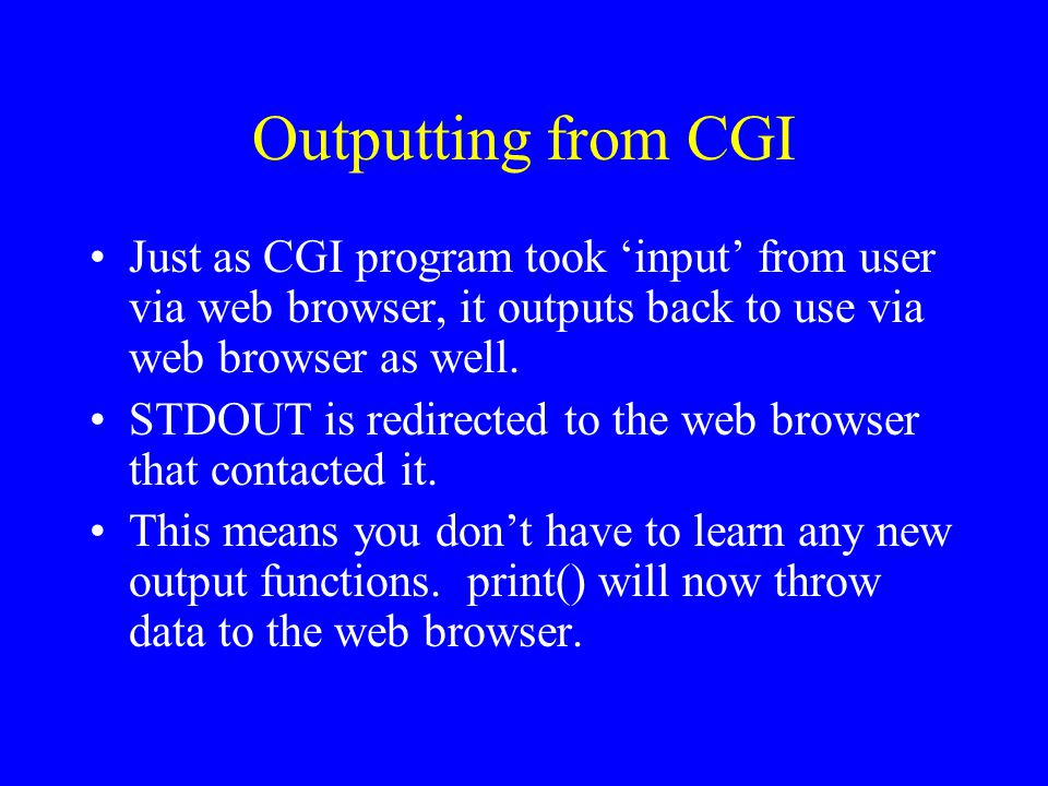 Outputting from CGI Just as CGI program took 'input' from user via web browser, it outputs back to use via web browser as well. STDOUT is redirected t