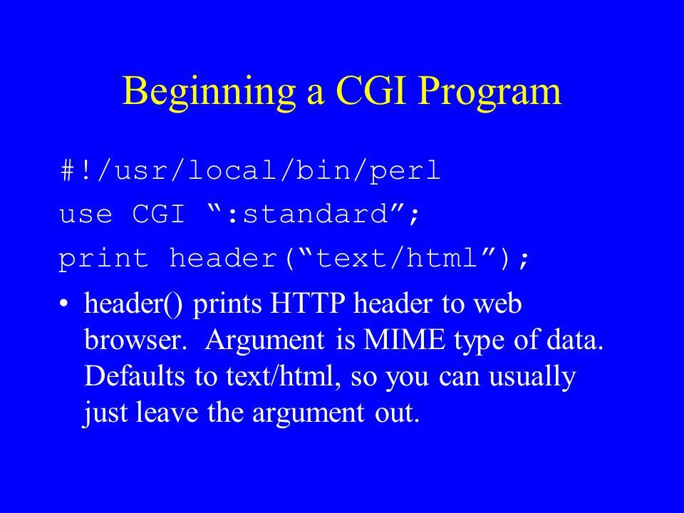 "Beginning a CGI Program #!/usr/local/bin/perl use CGI "":standard""; print header(""text/html""); header() prints HTTP header to web browser. Argument is"