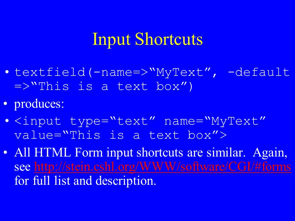 """Input Shortcuts textfield(-name=>""""MyText"""", -default =>""""This is a text box"""") produces: All HTML Form input shortcuts are similar. Again, see http://ste"""
