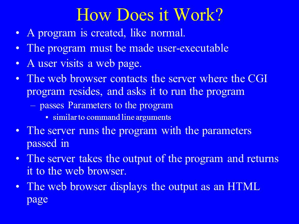 How Does it Work? A program is created, like normal. The program must be made user-executable A user visits a web page. The web browser contacts the s