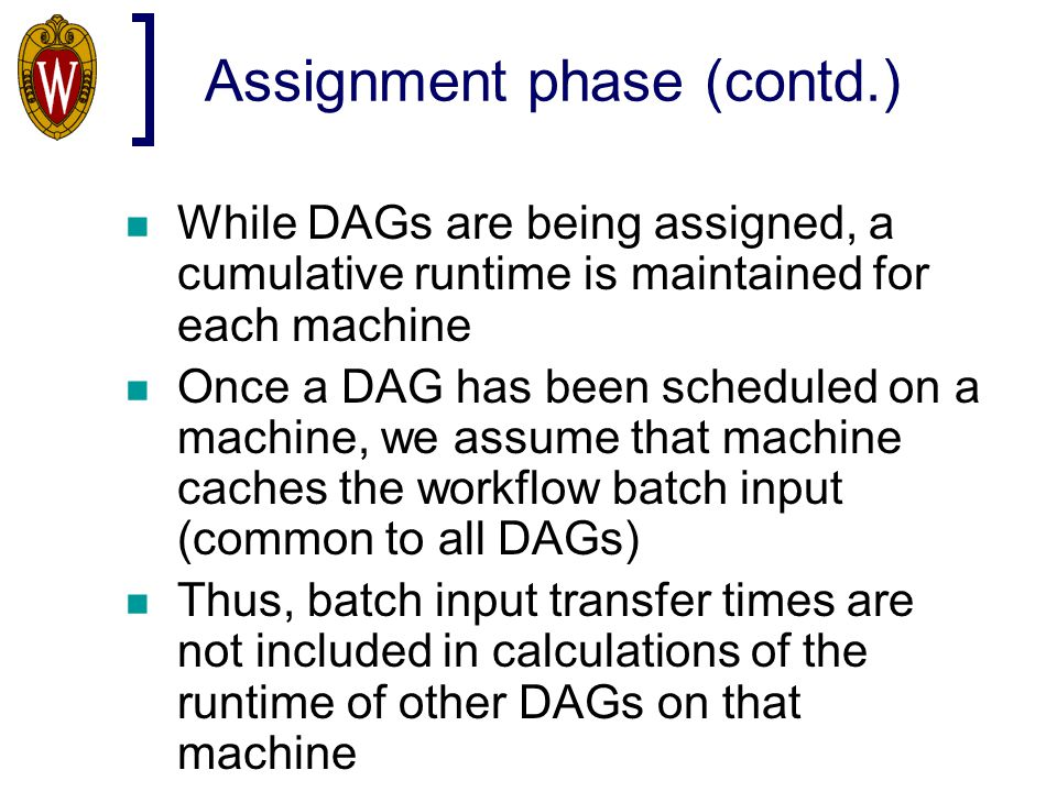 Assignment phase (contd.) While DAGs are being assigned, a cumulative runtime is maintained for each machine Once a DAG has been scheduled on a machin