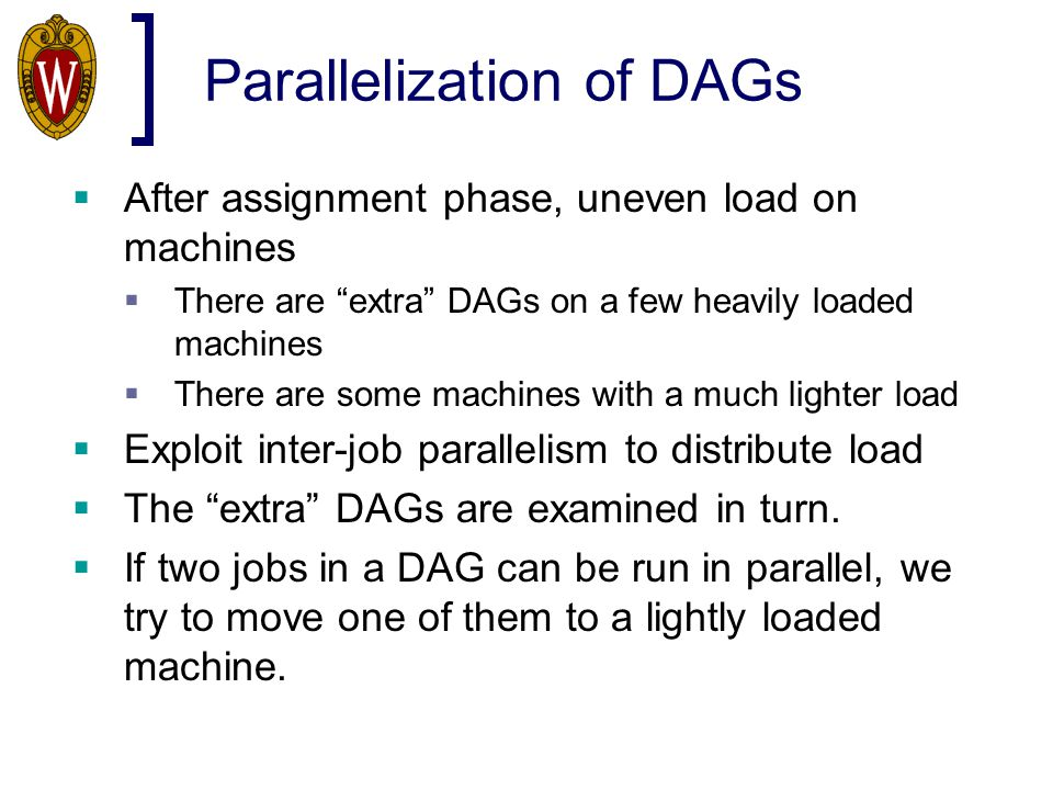 """Parallelization of DAGs  After assignment phase, uneven load on machines  There are """"extra"""" DAGs on a few heavily loaded machines  There are some m"""