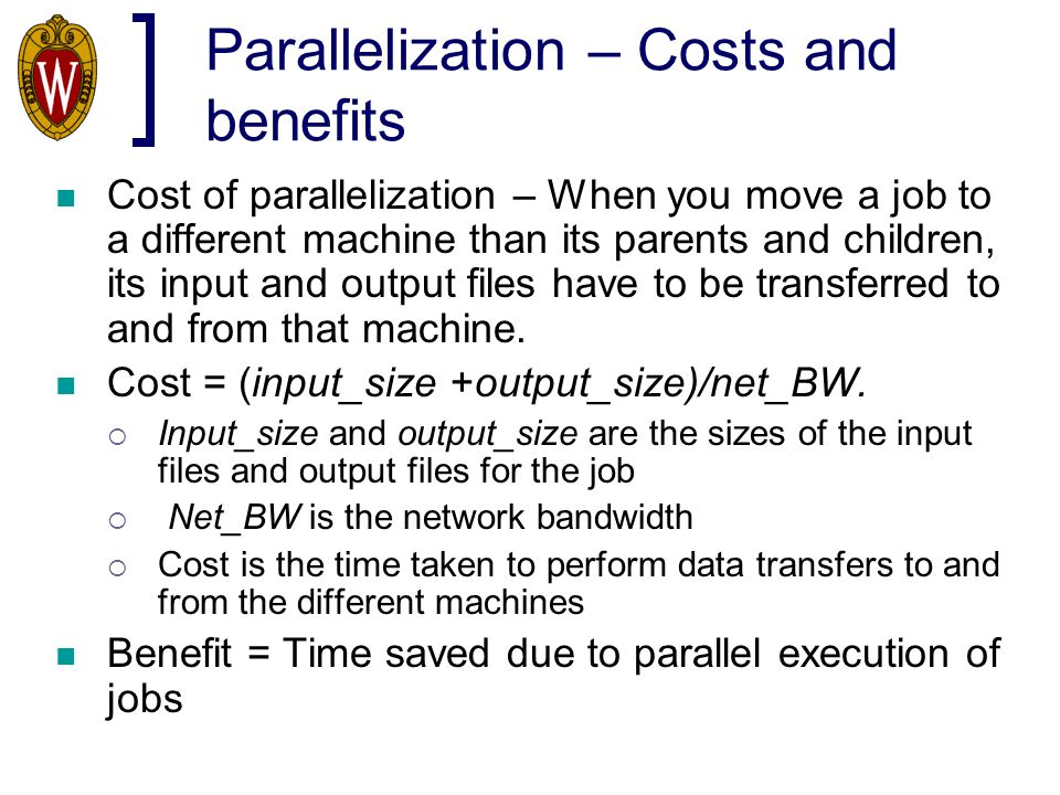 Parallelization – Costs and benefits Cost of parallelization – When you move a job to a different machine than its parents and children, its input and