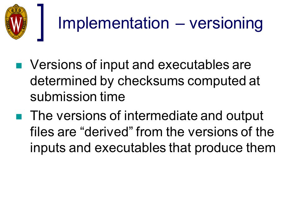 Implementation – versioning Versions of input and executables are determined by checksums computed at submission time The versions of intermediate and