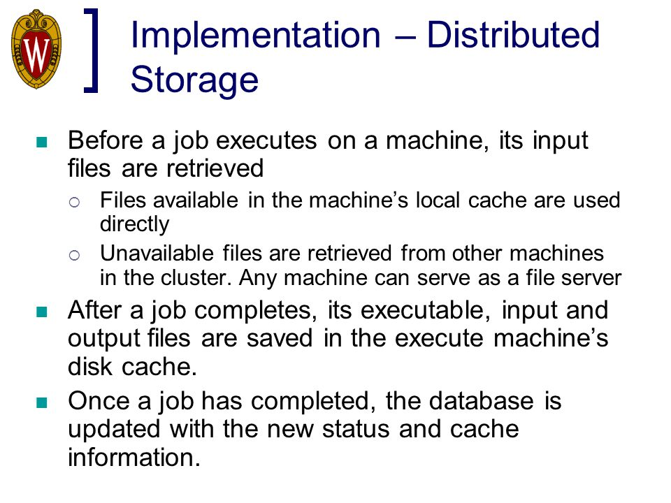 Implementation – Distributed Storage Before a job executes on a machine, its input files are retrieved  Files available in the machine's local cache