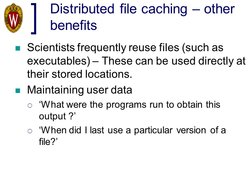 Distributed file caching – other benefits Scientists frequently reuse files (such as executables) – These can be used directly at their stored locatio