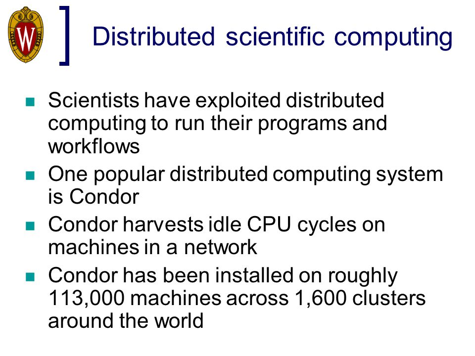 Distributed scientific computing Scientists have exploited distributed computing to run their programs and workflows One popular distributed computing