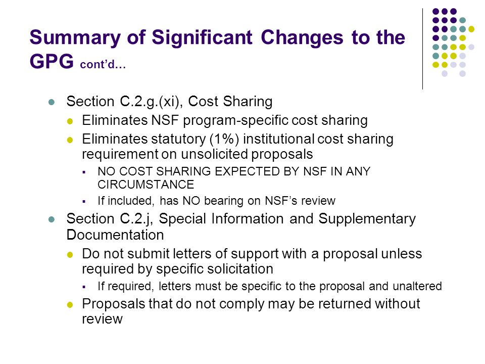 Summary of Significant Changes to the GPG cont'd… Section C.2.g.(xi), Cost Sharing Eliminates NSF program-specific cost sharing Eliminates statutory (1%) institutional cost sharing requirement on unsolicited proposals  NO COST SHARING EXPECTED BY NSF IN ANY CIRCUMSTANCE  If included, has NO bearing on NSF's review Section C.2.j, Special Information and Supplementary Documentation Do not submit letters of support with a proposal unless required by specific solicitation  If required, letters must be specific to the proposal and unaltered Proposals that do not comply may be returned without review
