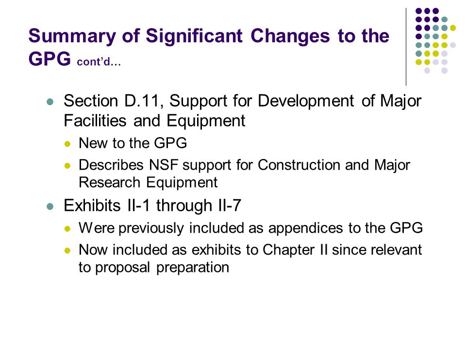 Summary of Significant Changes to the GPG cont'd… Section D.11, Support for Development of Major Facilities and Equipment New to the GPG Describes NSF support for Construction and Major Research Equipment Exhibits II-1 through II-7 Were previously included as appendices to the GPG Now included as exhibits to Chapter II since relevant to proposal preparation