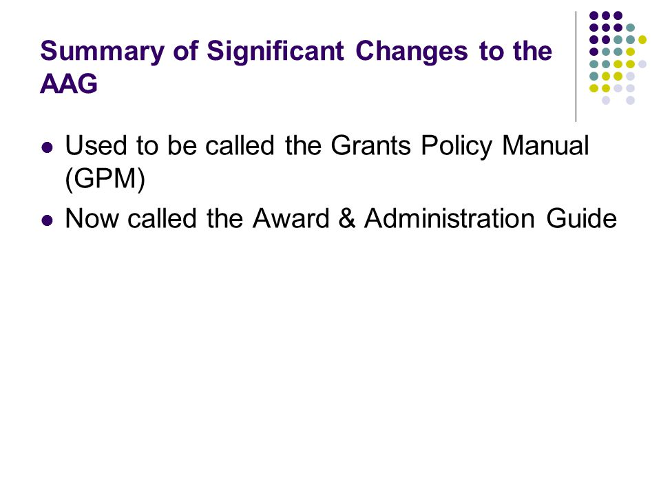 Summary of Significant Changes to the AAG Used to be called the Grants Policy Manual (GPM) Now called the Award & Administration Guide
