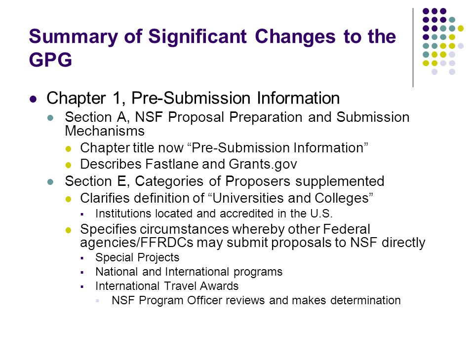 Summary of Significant Changes to the GPG Chapter 1, Pre-Submission Information Section A, NSF Proposal Preparation and Submission Mechanisms Chapter title now Pre-Submission Information Describes Fastlane and Grants.gov Section E, Categories of Proposers supplemented Clarifies definition of Universities and Colleges  Institutions located and accredited in the U.S.