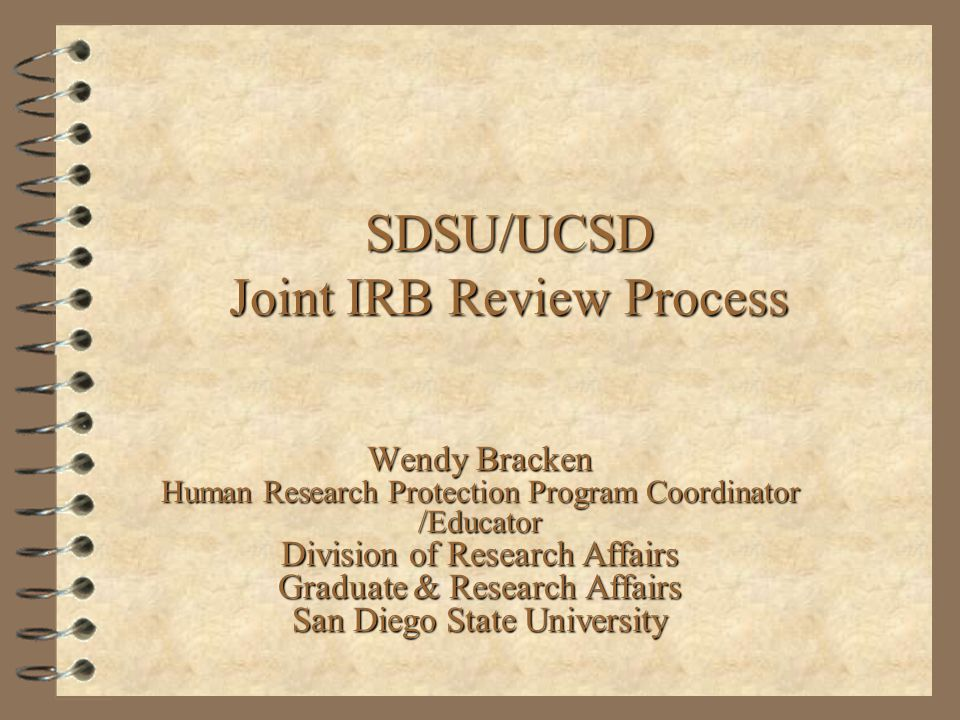 SDSU/UCSD Joint IRB Review Process Wendy Bracken Human Research Protection Program Coordinator /Educator Division of Research Affairs Graduate & Research Affairs San Diego State University