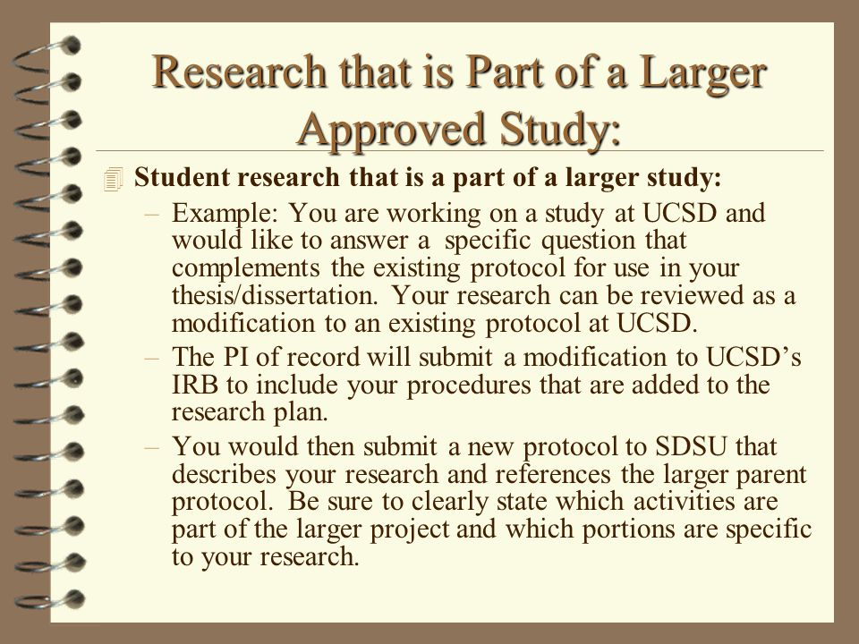Research that is Part of a Larger Approved Study: 4 Student research that is a part of a larger study: –Example: You are working on a study at UCSD and would like to answer a specific question that complements the existing protocol for use in your thesis/dissertation.