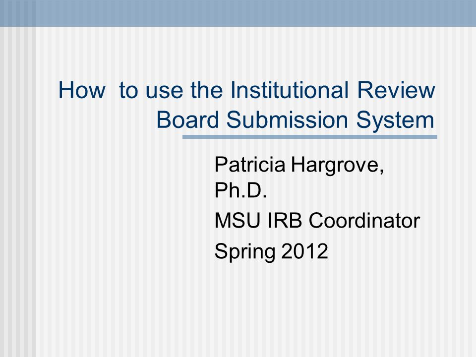 How to use the Institutional Review Board Submission System Patricia Hargrove, Ph.D. MSU IRB Coordinator Spring 2012