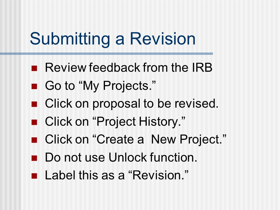 "Submitting a Revision Review feedback from the IRB Go to ""My Projects."" Click on proposal to be revised. Click on ""Project History."" Click on ""Create"