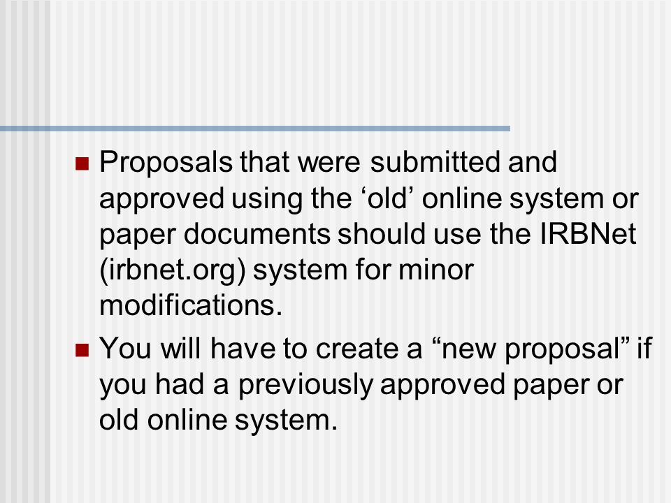 Proposals that were submitted and approved using the 'old' online system or paper documents should use the IRBNet (irbnet.org) system for minor modifi