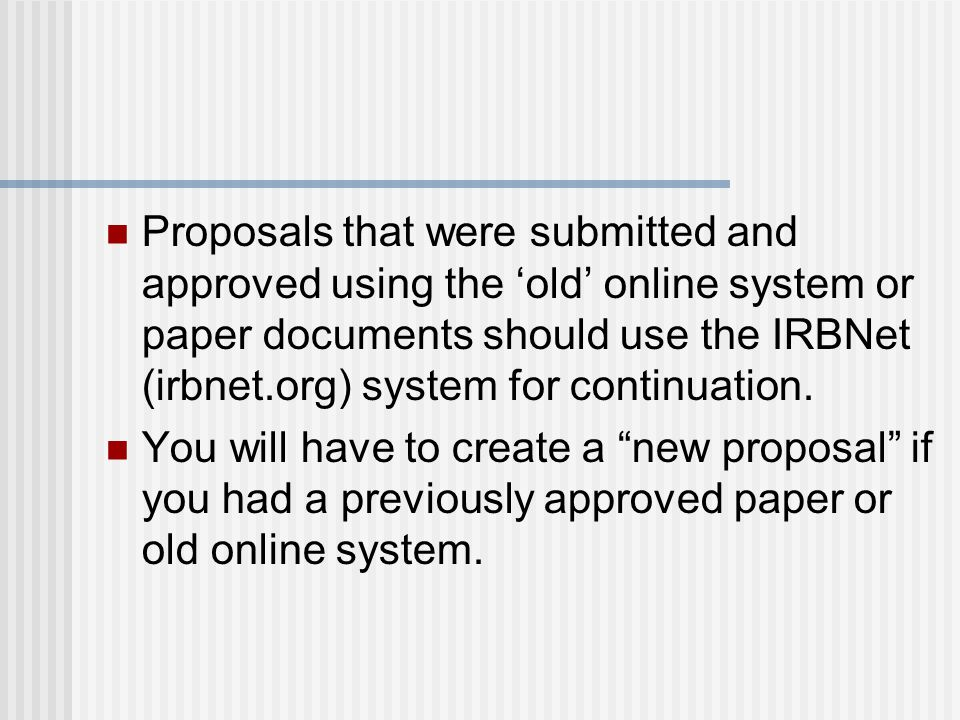 Proposals that were submitted and approved using the 'old' online system or paper documents should use the IRBNet (irbnet.org) system for continuation.