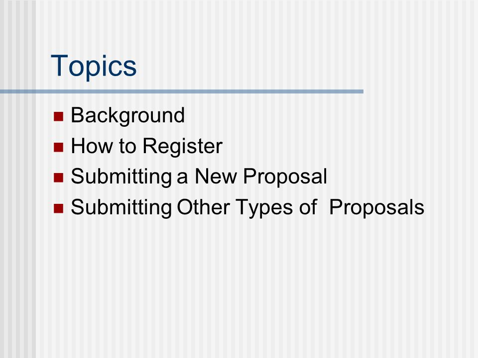 Topics Background How to Register Submitting a New Proposal Submitting Other Types of Proposals