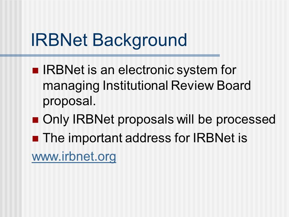 IRBNet Background IRBNet is an electronic system for managing Institutional Review Board proposal. Only IRBNet proposals will be processed The importa