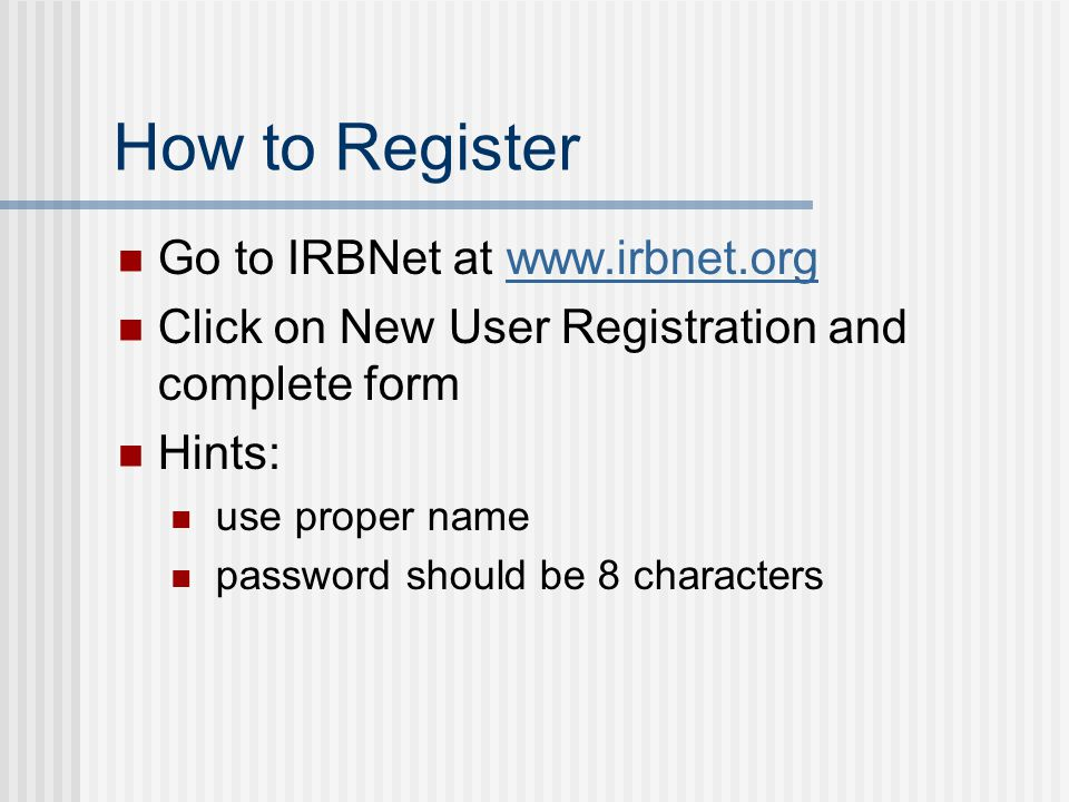 How to Register Go to IRBNet at www.irbnet.orgwww.irbnet.org Click on New User Registration and complete form Hints: use proper name password should be 8 characters