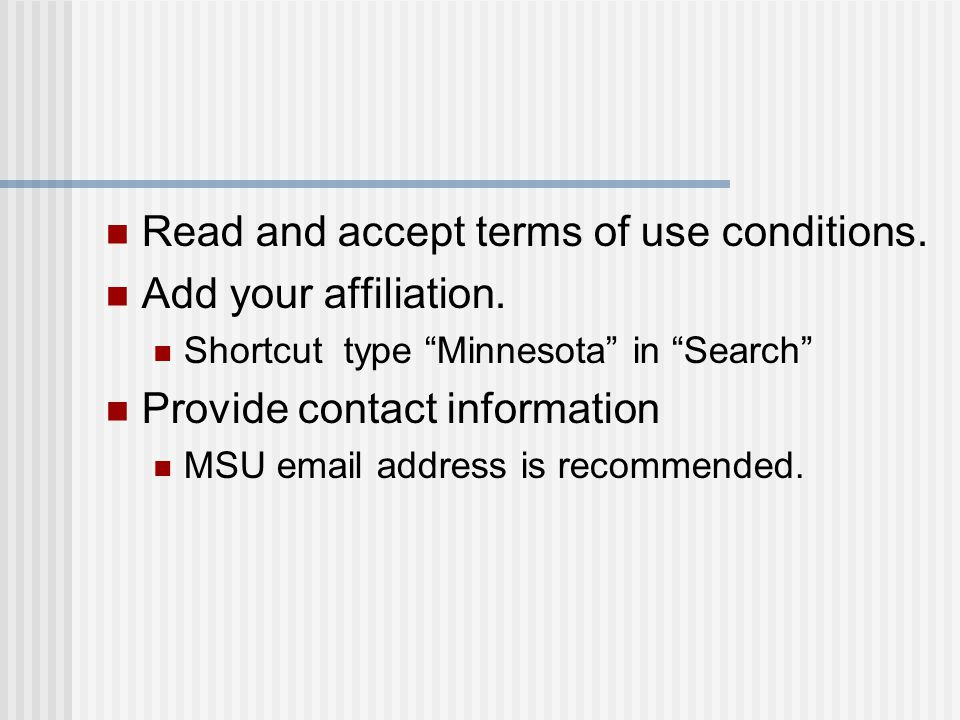 "Read and accept terms of use conditions. Add your affiliation. Shortcut type ""Minnesota"" in ""Search"" Provide contact information MSU email address is"