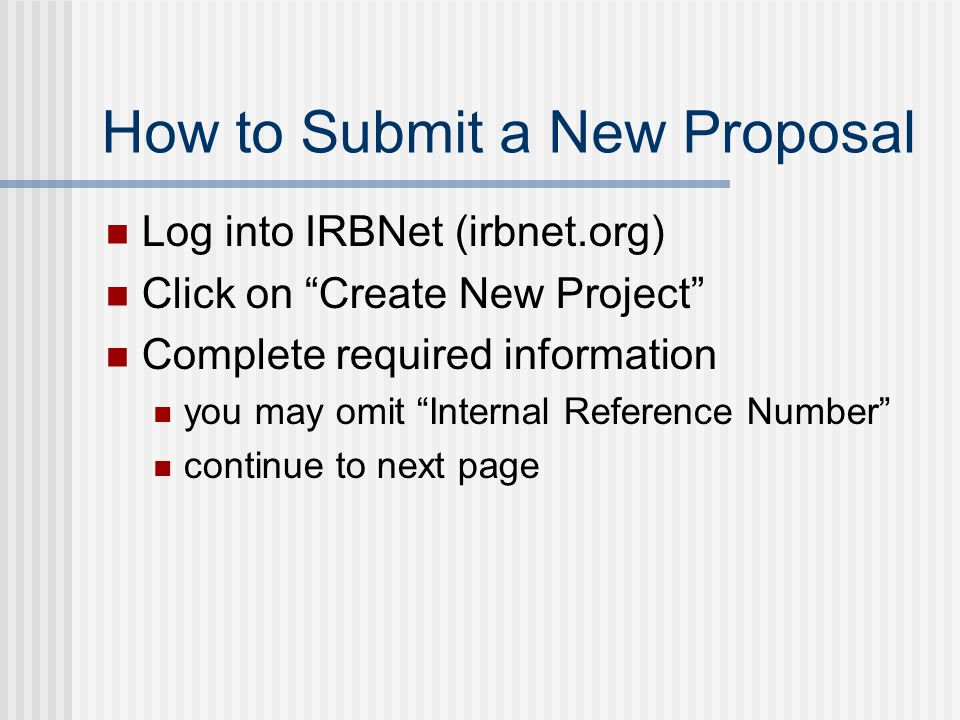 How to Submit a New Proposal Log into IRBNet (irbnet.org) Click on Create New Project Complete required information you may omit Internal Reference Number continue to next page