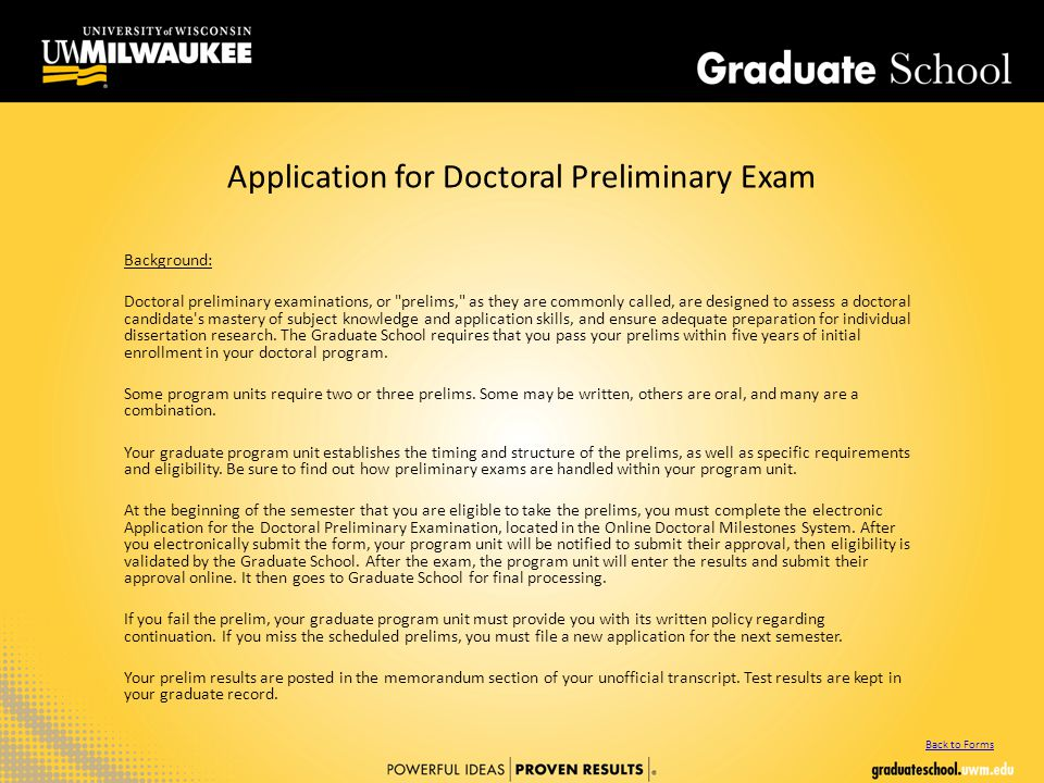 Application for Doctoral Preliminary Exam Background: Doctoral preliminary examinations, or prelims, as they are commonly called, are designed to assess a doctoral candidate s mastery of subject knowledge and application skills, and ensure adequate preparation for individual dissertation research.