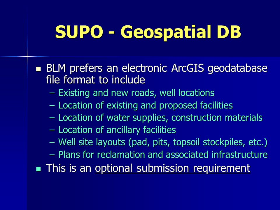SUPO - Geospatial DB BLM prefers an electronic ArcGIS geodatabase file format to include BLM prefers an electronic ArcGIS geodatabase file format to include –Existing and new roads, well locations –Location of existing and proposed facilities –Location of water supplies, construction materials –Location of ancillary facilities –Well site layouts (pad, pits, topsoil stockpiles, etc.) –Plans for reclamation and associated infrastructure This is an optional submission requirement This is an optional submission requirement