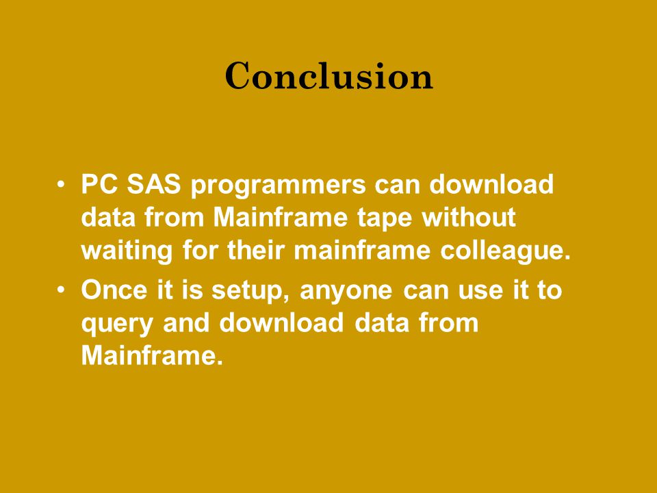 Conclusion PC SAS programmers can download data from Mainframe tape without waiting for their mainframe colleague.