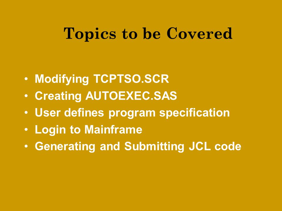 Topics to be Covered Modifying TCPTSO.SCR Creating AUTOEXEC.SAS User defines program specification Login to Mainframe Generating and Submitting JCL code