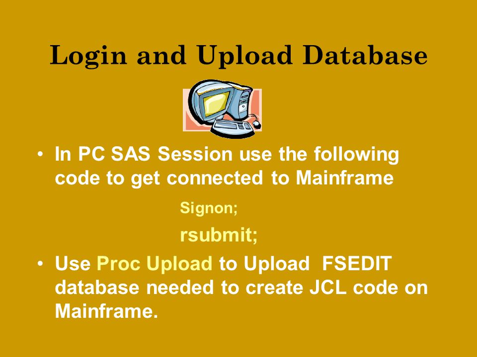 Login and Upload Database In PC SAS Session use the following code to get connected to Mainframe Signon; rsubmit; Use Proc Upload to Upload FSEDIT database needed to create JCL code on Mainframe.